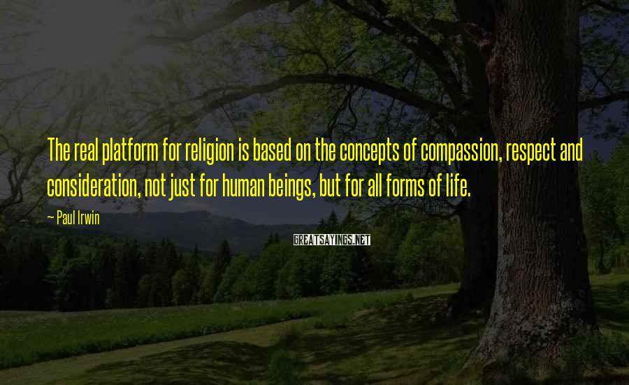 Paul Irwin Sayings: The real platform for religion is based on the concepts of compassion, respect and consideration,