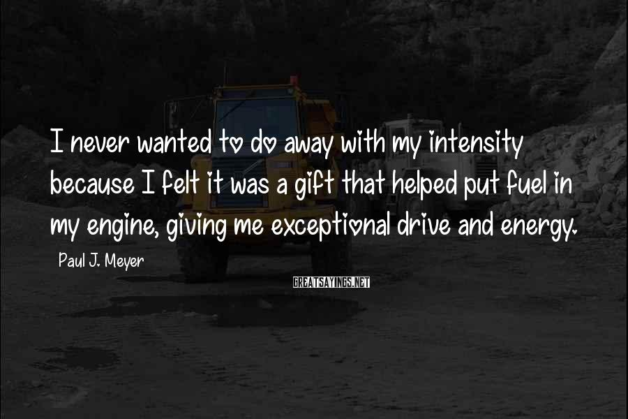 Paul J. Meyer Sayings: I never wanted to do away with my intensity because I felt it was a