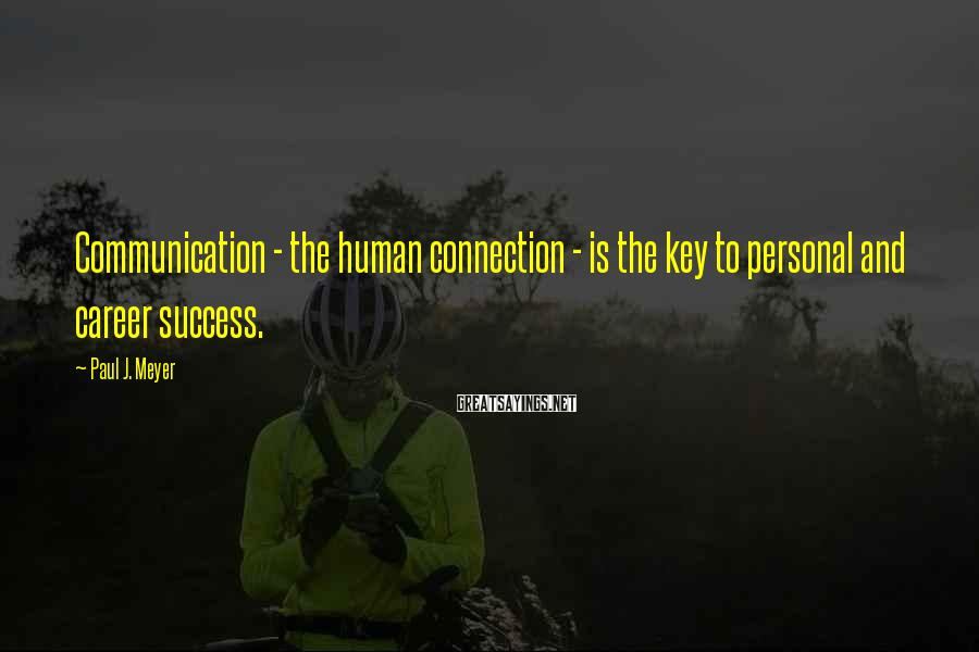 Paul J. Meyer Sayings: Communication - the human connection - is the key to personal and career success.