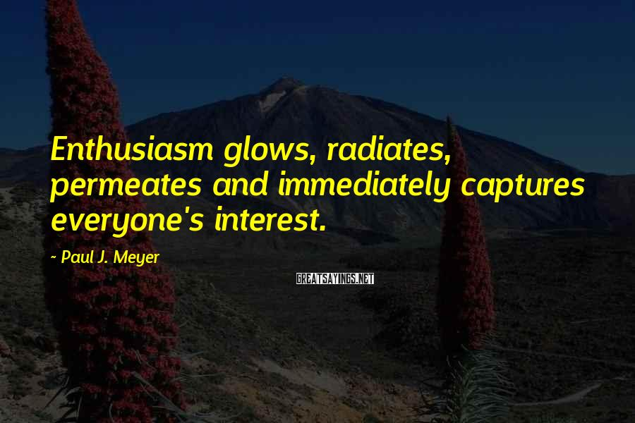 Paul J. Meyer Sayings: Enthusiasm glows, radiates, permeates and immediately captures everyone's interest.