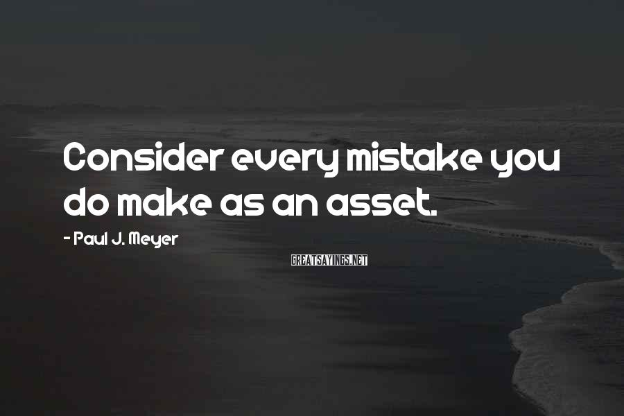 Paul J. Meyer Sayings: Consider every mistake you do make as an asset.