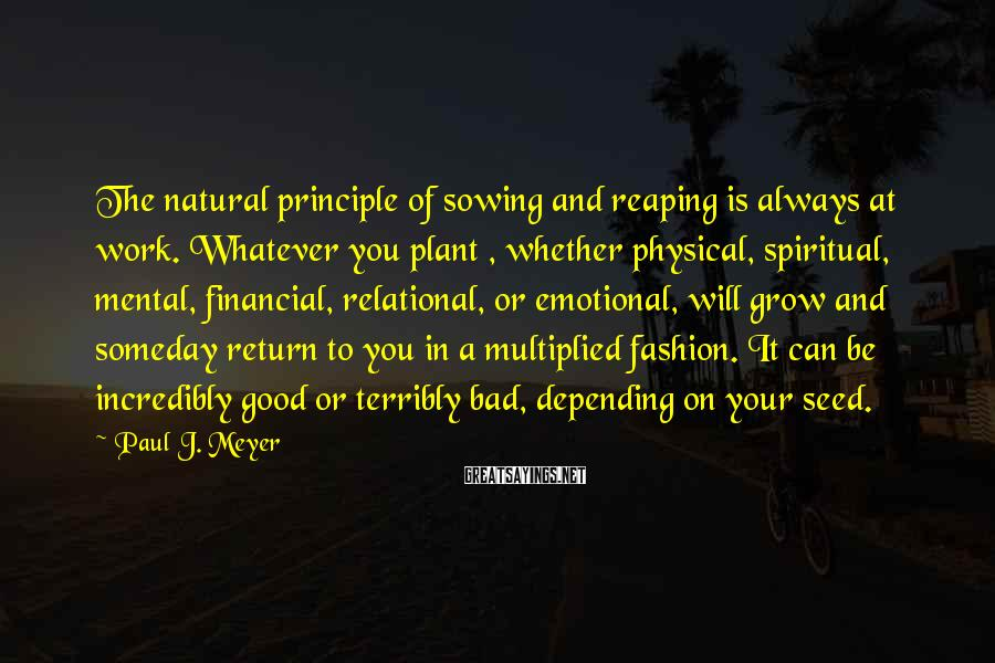 Paul J. Meyer Sayings: The natural principle of sowing and reaping is always at work. Whatever you plant ,