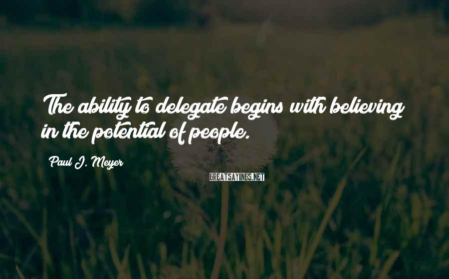 Paul J. Meyer Sayings: The ability to delegate begins with believing in the potential of people.
