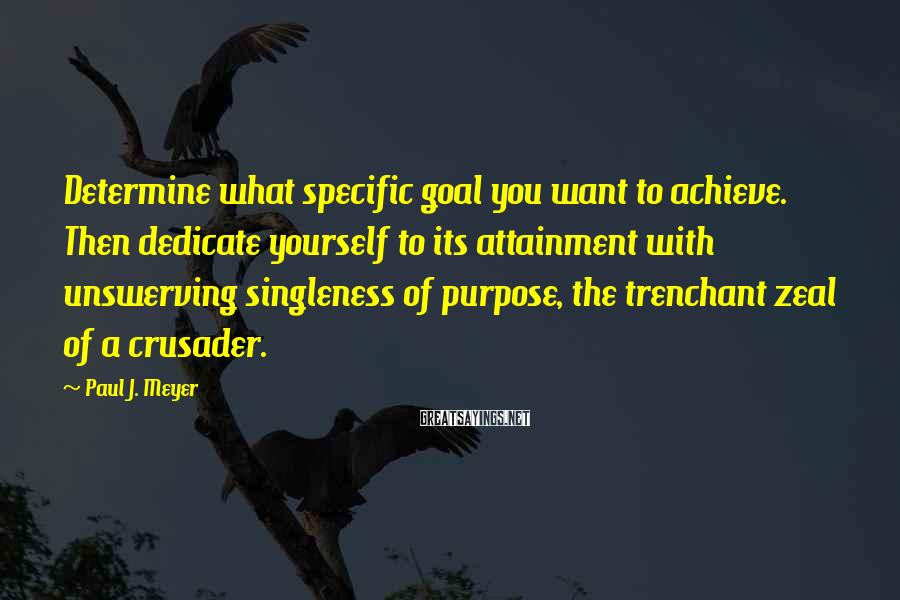 Paul J. Meyer Sayings: Determine what specific goal you want to achieve. Then dedicate yourself to its attainment with