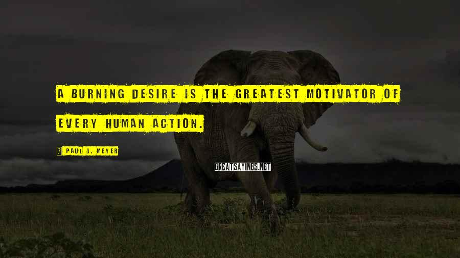 Paul J. Meyer Sayings: A burning desire is the greatest motivator of every human action.