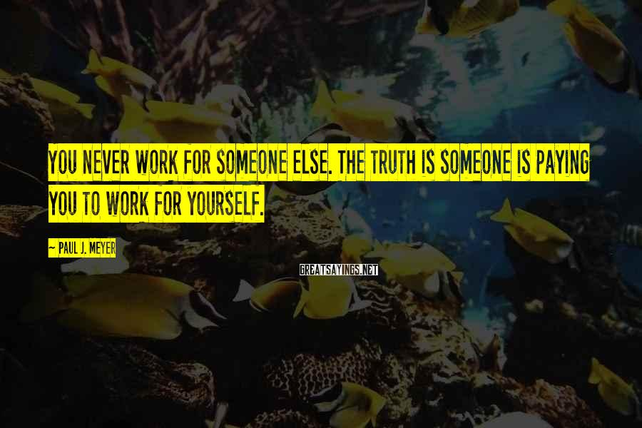 Paul J. Meyer Sayings: You never work for someone else. The truth is someone is paying you to work
