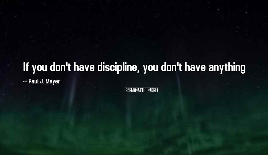 Paul J. Meyer Sayings: If you don't have discipline, you don't have anything