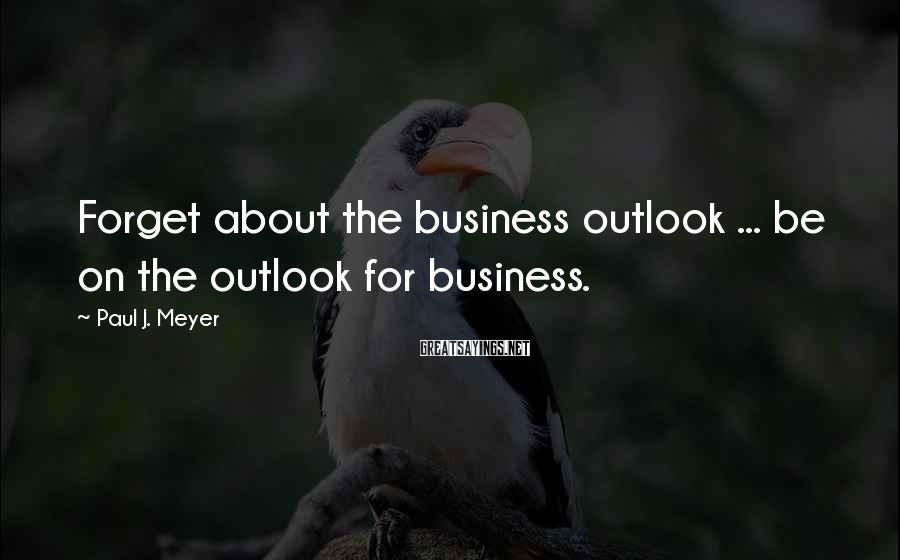 Paul J. Meyer Sayings: Forget about the business outlook ... be on the outlook for business.