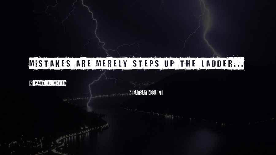 Paul J. Meyer Sayings: Mistakes are merely steps up the ladder...