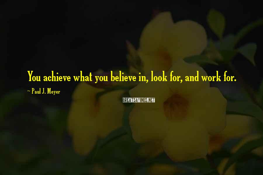 Paul J. Meyer Sayings: You achieve what you believe in, look for, and work for.
