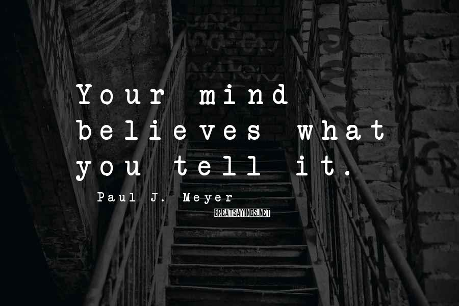 Paul J. Meyer Sayings: Your mind believes what you tell it.