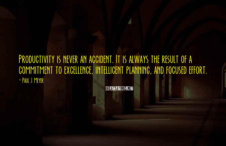 Paul J. Meyer Sayings: Productivity is never an accident. It is always the result of a commitment to excellence,