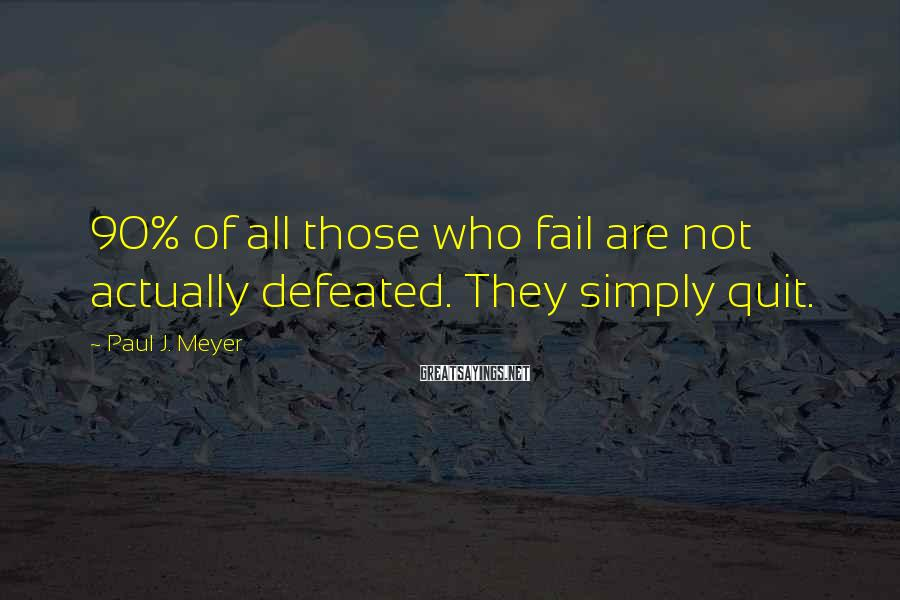 Paul J. Meyer Sayings: 90% of all those who fail are not actually defeated. They simply quit.