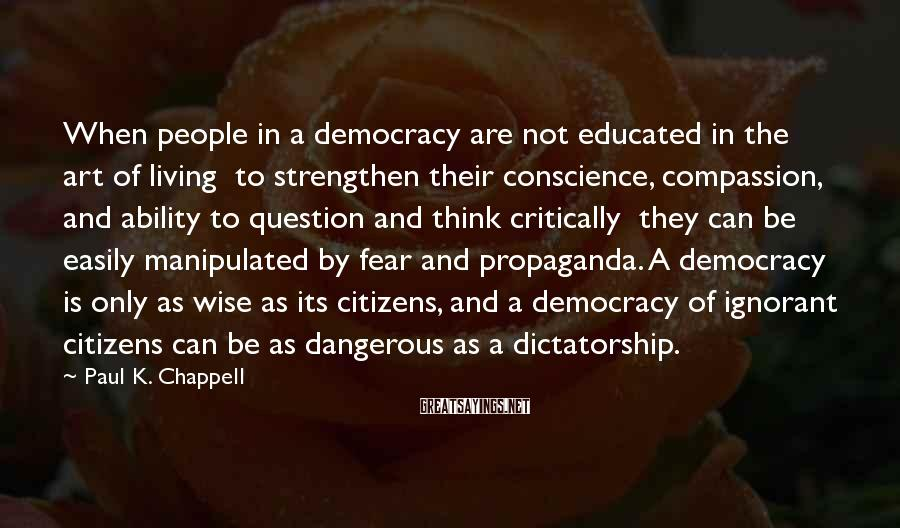 Paul K. Chappell Sayings: When people in a democracy are not educated in the art of living to strengthen