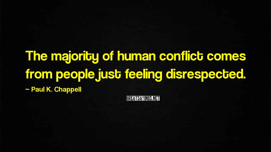 Paul K. Chappell Sayings: The majority of human conflict comes from people just feeling disrespected.