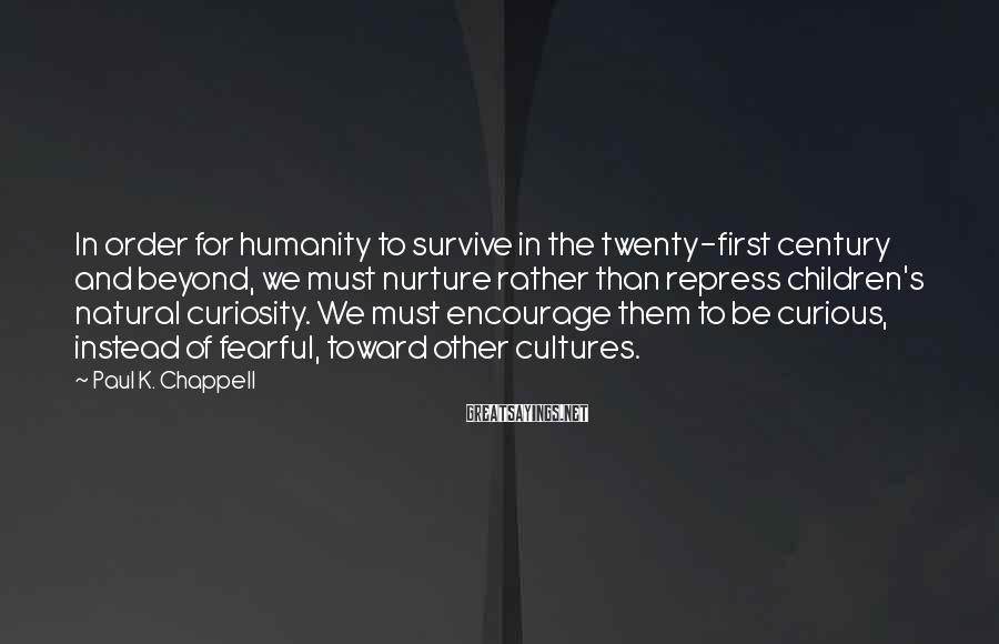 Paul K. Chappell Sayings: In order for humanity to survive in the twenty-first century and beyond, we must nurture