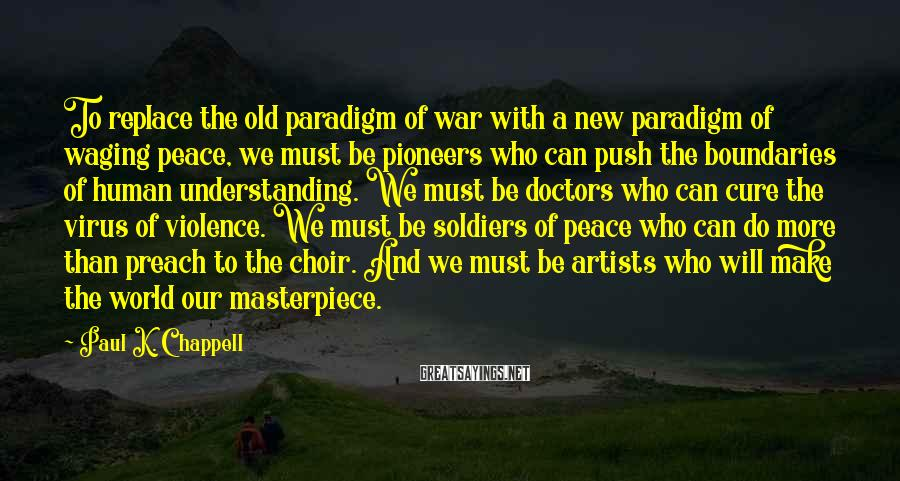 Paul K. Chappell Sayings: To replace the old paradigm of war with a new paradigm of waging peace, we