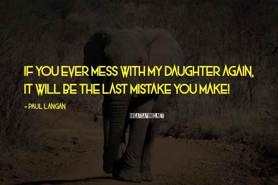 Paul Langan Sayings: If you ever mess with my daughter again, it will be the last mistake you