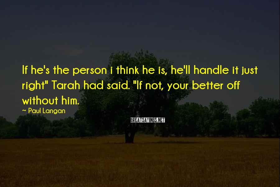 "Paul Langan Sayings: If he's the person i think he is, he'll handle it just right"" Tarah had"