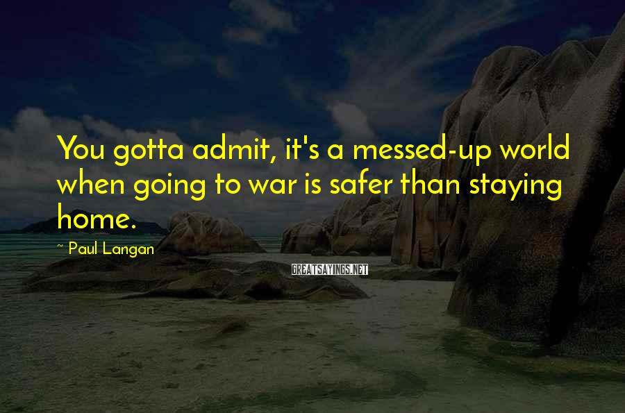 Paul Langan Sayings: You gotta admit, it's a messed-up world when going to war is safer than staying
