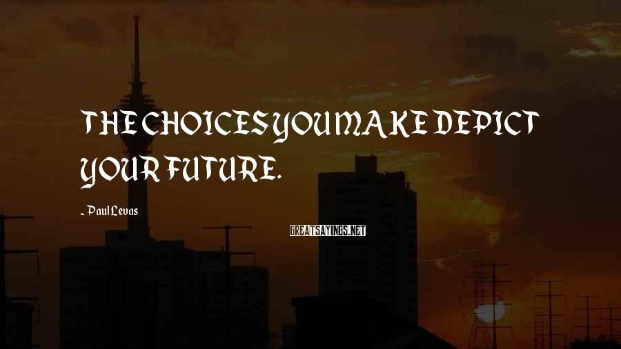 Paul Levas Sayings: THE CHOICES YOU MAKE DEPICT YOUR FUTURE.
