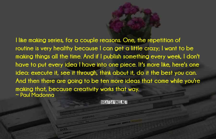 Paul Madonna Sayings: I like making series, for a couple reasons. One, the repetition of routine is very