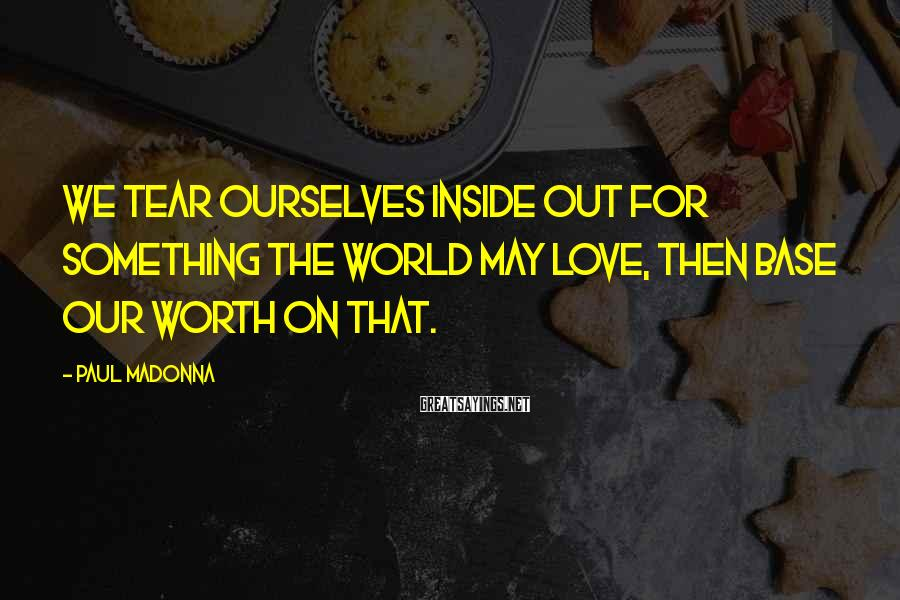 Paul Madonna Sayings: We tear ourselves inside out for something the world may love, then base our worth