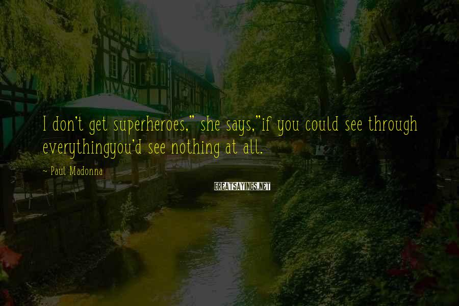 """Paul Madonna Sayings: I don't get superheroes,"""" she says,""""if you could see through everythingyou'd see nothing at all."""