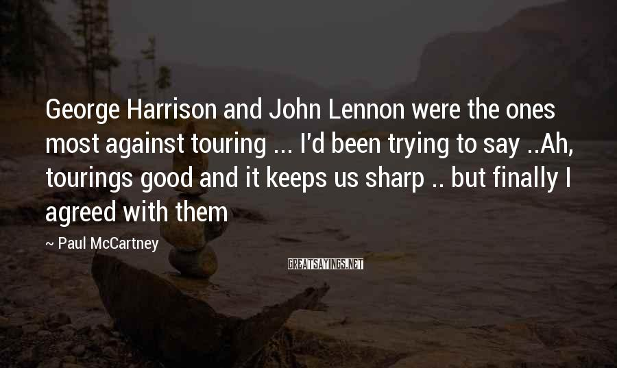 Paul McCartney Sayings: George Harrison and John Lennon were the ones most against touring ... I'd been trying
