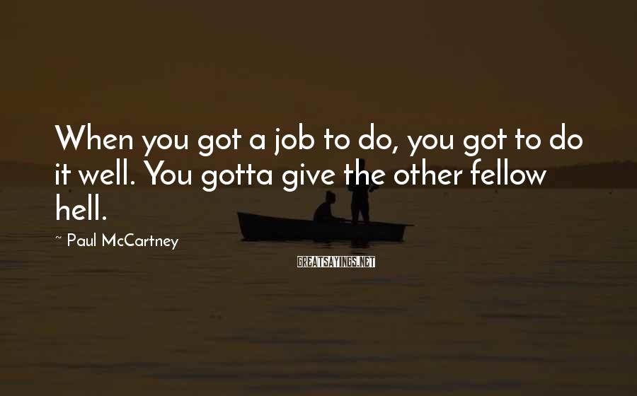 Paul McCartney Sayings: When you got a job to do, you got to do it well. You gotta