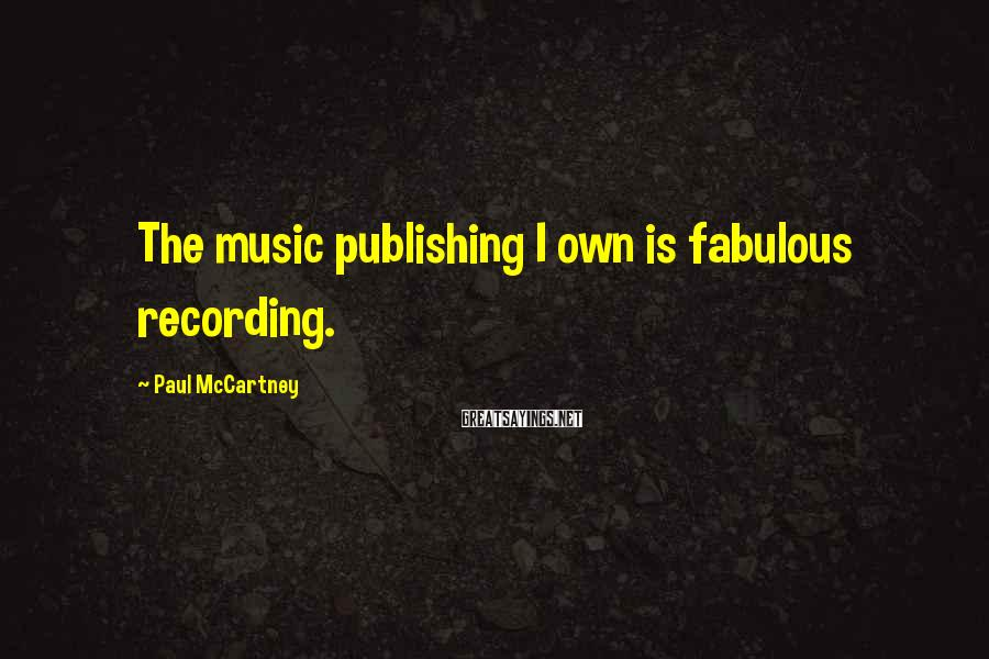 Paul McCartney Sayings: The music publishing I own is fabulous recording.