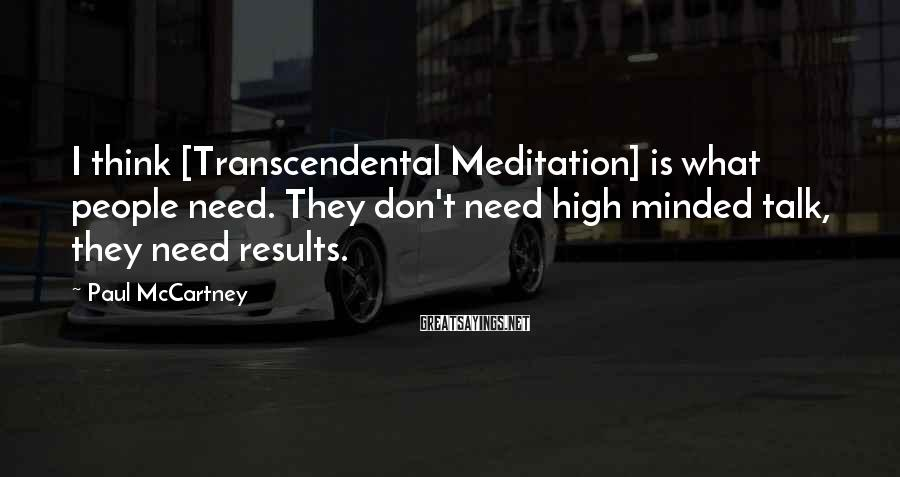 Paul McCartney Sayings: I think [Transcendental Meditation] is what people need. They don't need high minded talk, they