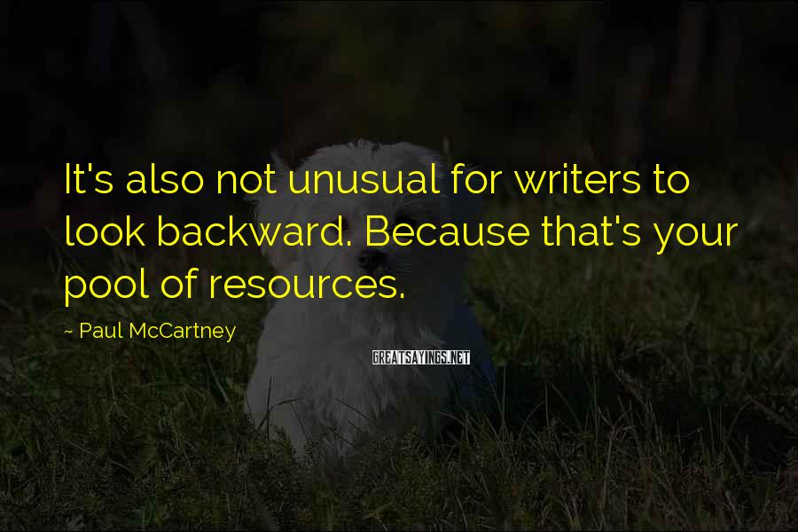 Paul McCartney Sayings: It's also not unusual for writers to look backward. Because that's your pool of resources.