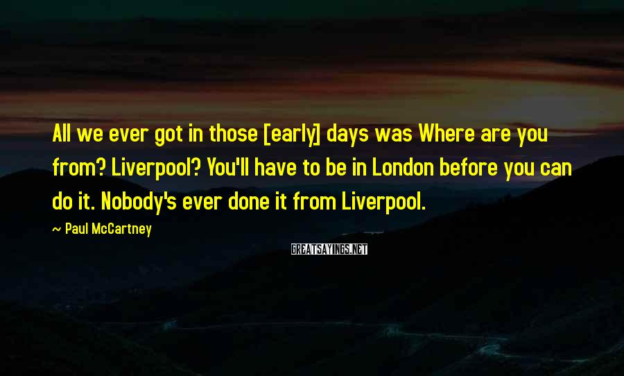 Paul McCartney Sayings: All we ever got in those [early] days was Where are you from? Liverpool? You'll