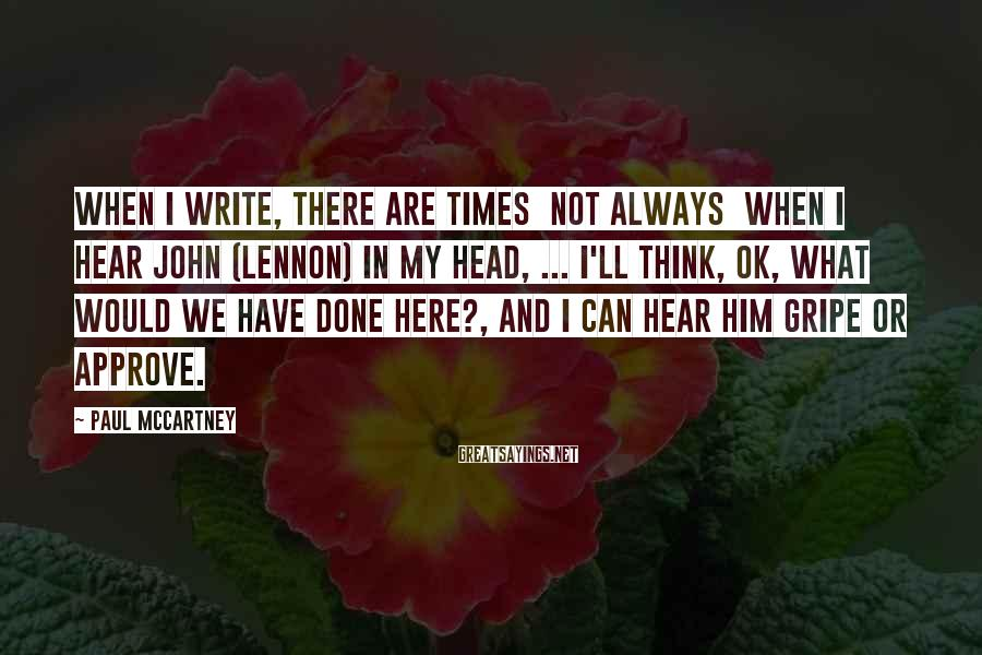 Paul McCartney Sayings: When I write, there are times not always when I hear John (Lennon) in my