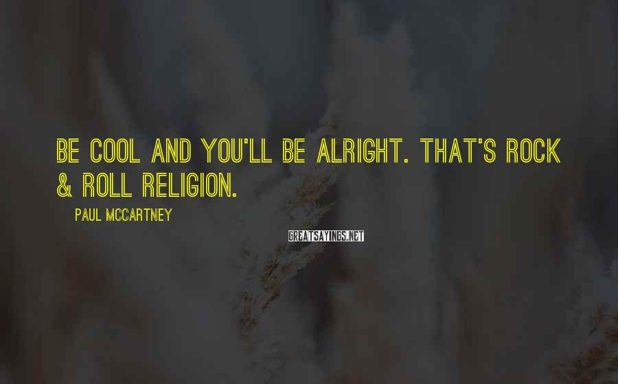 Paul McCartney Sayings: Be cool and you'll be alright. That's rock & roll religion.