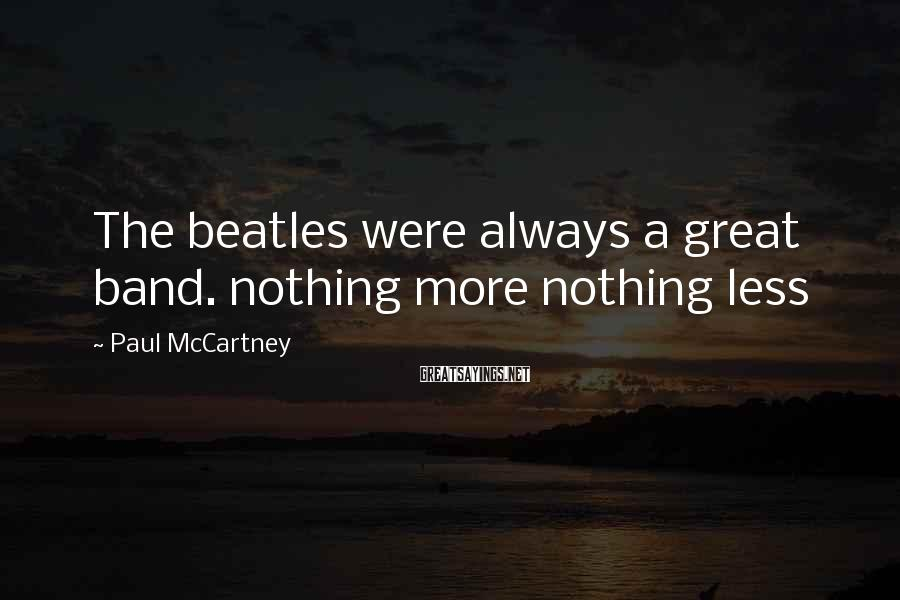 Paul McCartney Sayings: The beatles were always a great band. nothing more nothing less