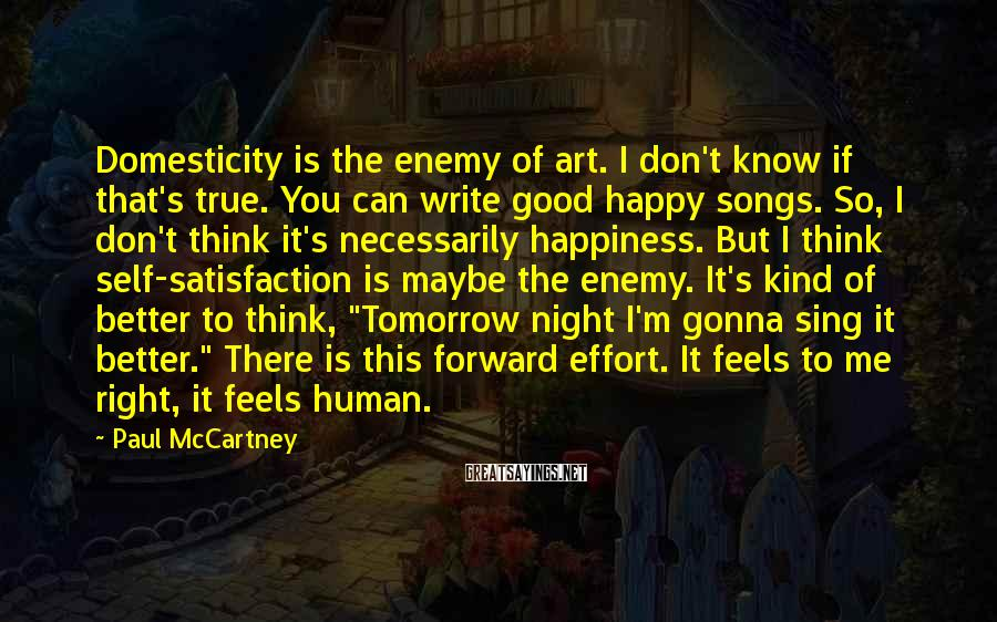Paul McCartney Sayings: Domesticity is the enemy of art. I don't know if that's true. You can write