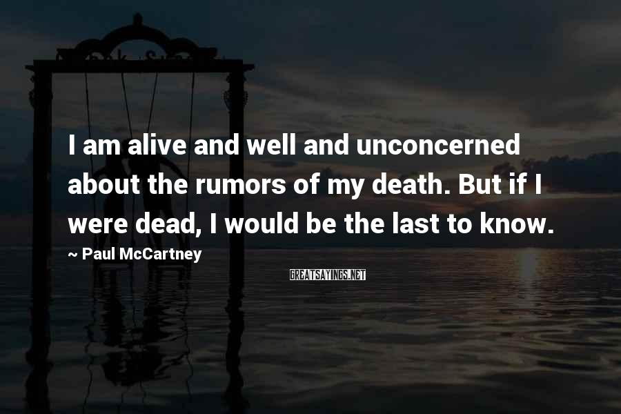 Paul McCartney Sayings: I am alive and well and unconcerned about the rumors of my death. But if