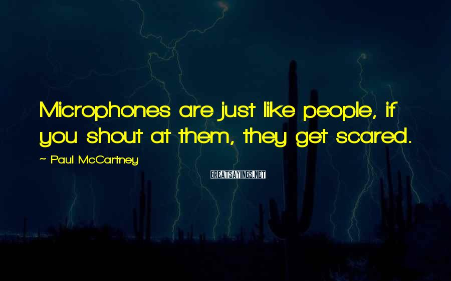 Paul McCartney Sayings: Microphones are just like people, if you shout at them, they get scared.
