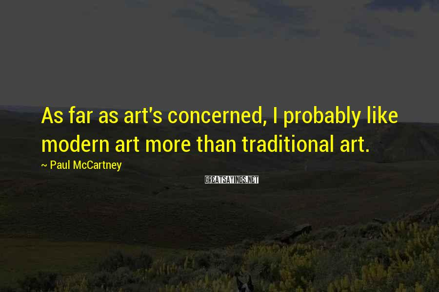 Paul McCartney Sayings: As far as art's concerned, I probably like modern art more than traditional art.