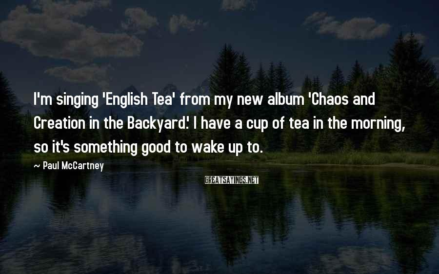 Paul McCartney Sayings: I'm singing 'English Tea' from my new album 'Chaos and Creation in the Backyard.' I