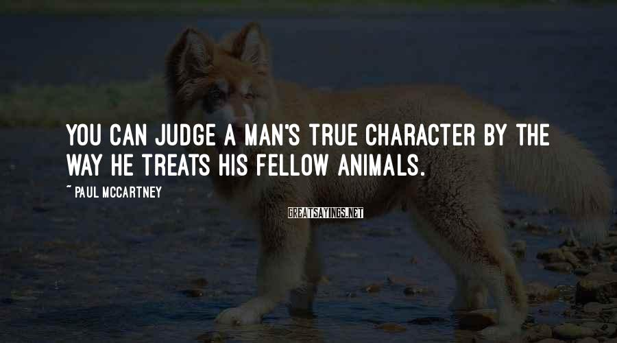 Paul McCartney Sayings: You can judge a man's true character by the way he treats his fellow animals.