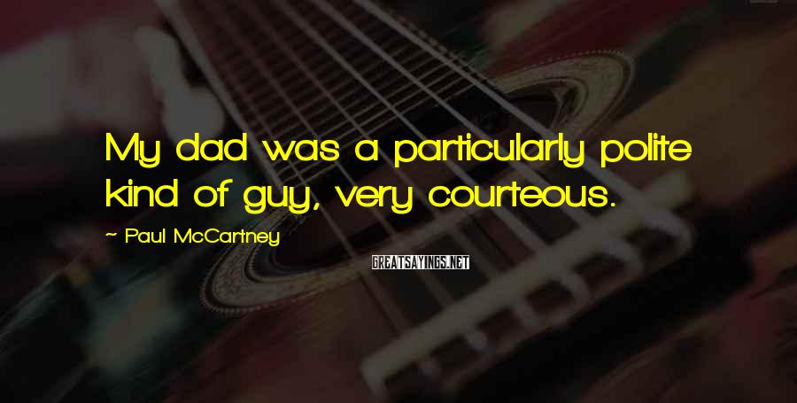 Paul McCartney Sayings: My dad was a particularly polite kind of guy, very courteous.