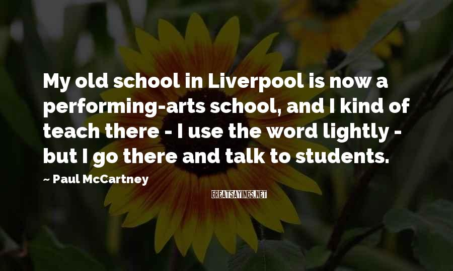 Paul McCartney Sayings: My old school in Liverpool is now a performing-arts school, and I kind of teach