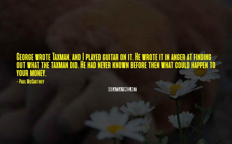 Paul McCartney Sayings: George wrote Taxman, and I played guitar on it. He wrote it in anger at