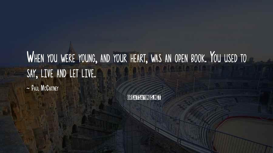 Paul McCartney Sayings: When you were young, and your heart, was an open book. You used to say,