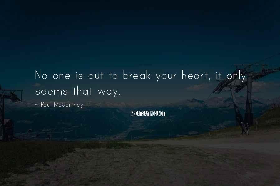 Paul McCartney Sayings: No one is out to break your heart, it only seems that way.