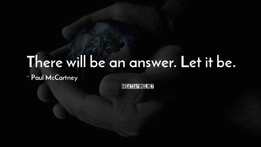 Paul McCartney Sayings: There will be an answer. Let it be.