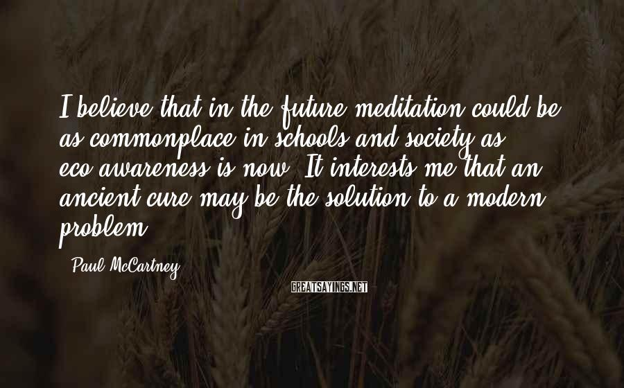 Paul McCartney Sayings: I believe that in the future meditation could be as commonplace in schools and society